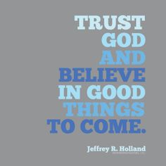 """""""Trust God and believe in good things to come."""" Elder Holland"""