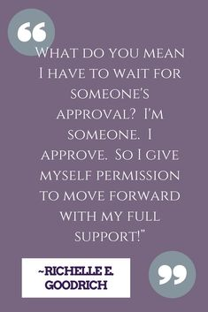 """What do you mean I have to wait for someone's approval?  I'm someone.  I approve.  So I give myself permission to move forward with my full support!"" ~ Richelle E. Goodrich"