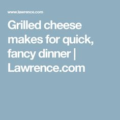 Grilled cheese makes for quick, fancy dinner | Lawrence.com