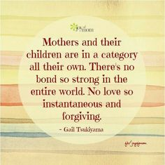 Mothers and their children are in a category all their own. There's no bond so strong in the entire world. No love so instantaneous and forgiving. ~ there's nothing that could make me not love my children. Mommy Quotes, Daughter Quotes, Mother Quotes, Family Quotes, Kid Quotes, Quotes Children, Family Humor, Great Quotes, Love Quotes