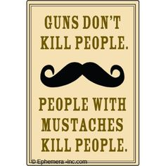 Truth...though I guess guns actually DO kill people. Still, those bastards with mustaches...