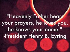 """Heavenly Father hears your prayers, he loves you, he knows your name."" From President Henry B. Eyring's October 2014 General Conference address. #ldsconf #SummerBookOfMormonProject"
