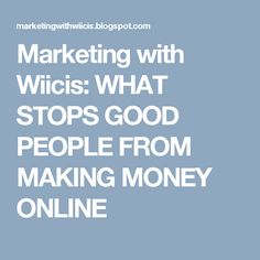 Marketing with Wiicis: WHAT STOPS GOOD PEOPLE FROM MAKING MONEY ONLINE