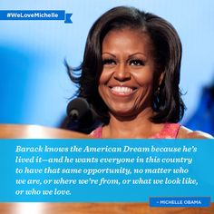 Barack knows the American Dream because he's lived it~and he wants everyone in this country to have that same opportunity, no matter who we are, or where we're from, or what we look like, or who we love. ~ Michelle Obama