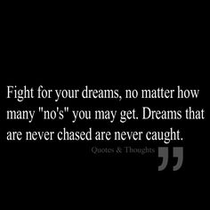 """Fight for your dreams, no matter how many """"no's"""" you may get. Dreams that are never chased are never caught!"""