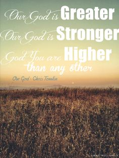 Our God is greater! Our God is stronger! God, You are higher than any other! -Chris Tomlin #christianlyrics #lyricart #lyrics