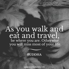 """""""""""As you walk and eat and travel, be where you are. Otherwise you will miss most of your life. Great Quotes, Quotes To Live By, Inspirational Quotes, Naive, Buddha, Poems, Thoughts, Movie Posters, Travel"""