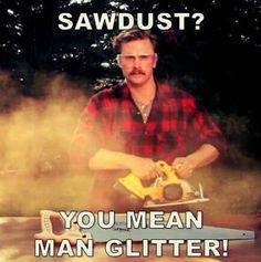 Sawdust. Man Glitter.