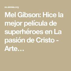 Mel Gibson: Hice la mejor película de superhéroes en La pasión de Cristo - Arte…