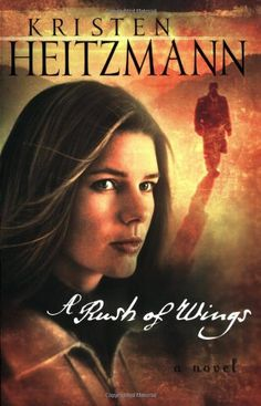 A Rush of Wings (A Rush of Wings Series #1) by Kristen Heitzmann - this book was a wonderful read!