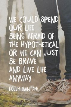 We could spend our life being afraid of the hypothetical or we can just be brave and live life anyway.