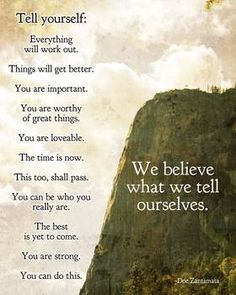 """""""We believe what we tell ourselves"""" by Doe Zantamata: We believe what we tell ourselves. Tell yourself: Everything will work out. Things will get better. You are important. You are worthy of great things. You are loveable. The time is now. This too, s..."""
