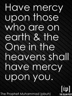 """Have mercy upon those who are on earth & the One in the heavens shall have mercy upon you."" -The Prophet Muhammad (pbuh)"