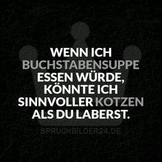 Spruchbilder24.de - Die besten Sprüche, Zitate und Fakten als Bilder!: Wenn ich Buchstabensuppe Essen würde, könnte ich sinnvoller Kotzen als du Laberst.