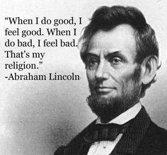When I do good, I feel good. When I do bad, I feel bad. Thats my religion. - AbrahamLincoln  - http://sensequotes.com/abraham-lincoln-quotes-about-religion/