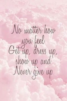 No matter how you feel, get up, dress up, show up and never give up! #inspiration #motivation