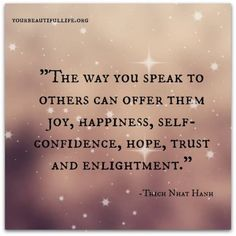the way you speak to others can offer them joy, happiness, self-confidence, hope, trust and enlightenment. Thich Nhat Hanh ..*