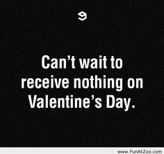 Can't wait to receive nothing on Valentine's Day
