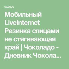 Мобильный LiveInternet Резинка спицами не стягивающая край | Чоколадо - Дневник Чоколадо |