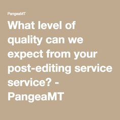 What level of quality can we expect from your post-editing service? - PangeaMT