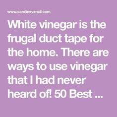 White vinegar is the frugal duct tape for the home. There are ways to use vinegar that I had never heard of! 50 Best Uses for White Vinegar...