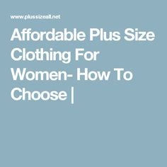 Affordable Plus Size Clothing For Women- How To Choose |