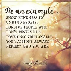 Your actions always reflect who you are Be an example... Show kindness to unkind people. Forgive people who don't deserve it. Love unconditionally. Your actions always reflect who you are. — Unknown Author
