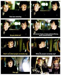 I love this because this is the first time John tells Sherlock he thinks he's amazing. And I love how Sherlock has a shocked expression on his face for about five seconds because no one ever told him he was amazing before John. Sherlock Holmes Bbc, Sherlock Fandom, Sherlock John, Sherlock Quotes, Sherlock Season, Jim Moriarty, Sherlock Series, Watson Sherlock, Johnlock