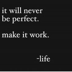 It will never be perfect. Make it work. -Life