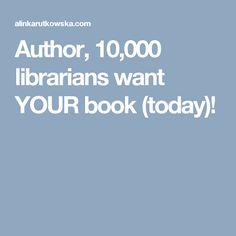Author, 10,000 librarians want YOUR book (today)!