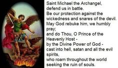 """Prayer to Saint Michael penned by Pope Leo XIII after being allowed by God to witness a conversation between the Lord and the Devil: """"Saint Michael the Archangel, defend us in battle; be our safeguard against the wickedness and snares of the devil.  May God rebuke him, we humbly pray:  and do thou, O Prince of the heavenly host, by the power of God,thrust into hell Satan and all the other evil spirits who prowl through the world seeking the ruin of souls. Amen."""