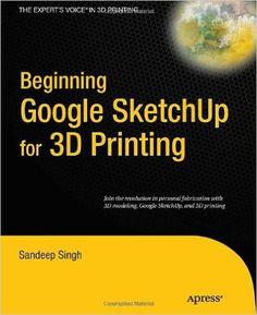 Beginning Google Sketchup for 3D Printing. Sandeep Singh. Berkeley, CA : Apress : Imprint: Apress, 2010. http://rit.edu/MydNq