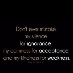 This is so true for me. Just because im quiet, doesnt mean im rude. And just because im kind, doesnt mean im weak.