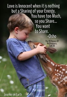 """Love is Innocent when it is nothing but a Sharing of your Energy. You have too Much, so you Share... You want to Share. """" Osho  The 99 Names Of Nothingness, Talk #8"""