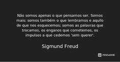 Não somos apenas o que pensamos ser. Somos mais: somos também o que lembramos e aquilo de que nos esquecemos; somos as palavras que trocamos, os enganos que cometemos, os impulsos a que cedemos sem... — Sigmund Freud