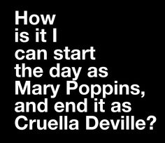HOW IS IT I CAN START THE DAY AS MARY POPPINS AND END IT AS CRUELLA DEVILLE?