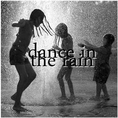 dance in the rain like no one is watching & you dont care...Free