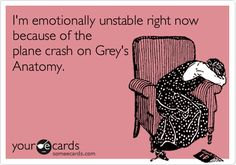 I'm emotionally unstable right now because of the plane crash on Grey's Anatomy.