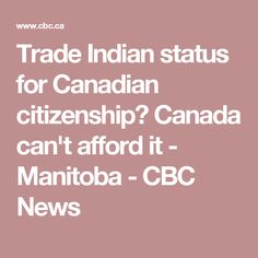 Trade Indian status for Canadian citizenship? Canada can't afford it - Manitoba - CBC News