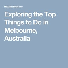 Exploring the Top Things to Do in Melbourne, Australia