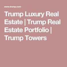 Trump Luxury Real Estate | Trump Real Estate Portfolio | Trump Towers