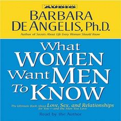 The Audio Book: What Women Want Men to Know: The Ultimate Book About LOVE, SEX and RELATIONSHIPS For YOU and The MAN You LOVE by Barbara DeAngelis, Ph. D.