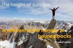 The more you fall, the harder you get, the higher you bounce back!