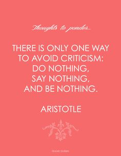 """There is only one way to avoid criticism: do nothing, say nothing, and be nothing."" Aristotle    {via Franki Durbin at Life in a Venti Cup}"