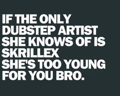 Or she's like me and she doesn't like dubstep. This one is for @Jessie Cazares