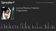 """Mi último poema #Fragmentos"""" en mi canal de youtube Lorena Rioseco Palacios - Mi poesía en mi voz."""