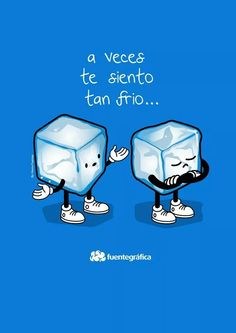A veces te veo tan frío. Sometimes, you seem so cold says one ice cube to another.