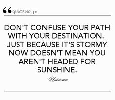 Don't confuse your path with your destination. Just because it's stormy now doesn't mean you aren't headed for sunshine