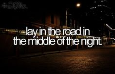 Lay in the road in the middle of the night, I like it!