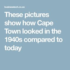 These pictures show how Cape Town looked in the 1940s compared to today